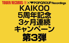 TOWER RECORDS × POPGROUP KAIKOO 5周年記念3ヶ月連続キャンペーン第3弾開始!